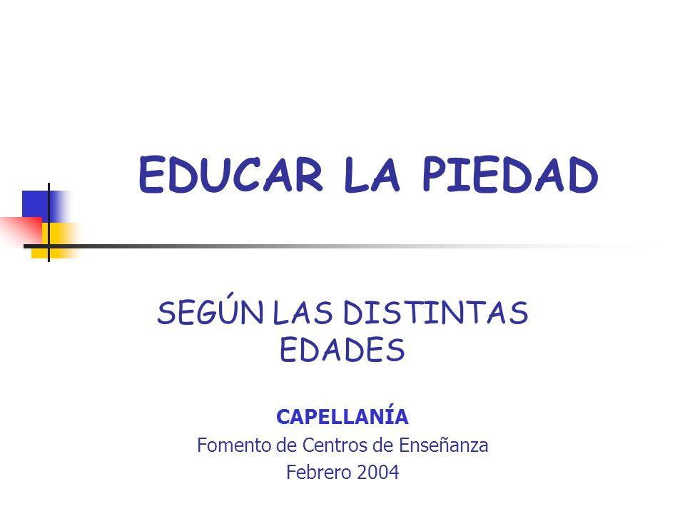 EDUCAR LA PIEDAD SEGÚN LAS DISTINTAS EDADES CAPELLANÍA Fomento de Centros de Enseñanza Febrero 2004