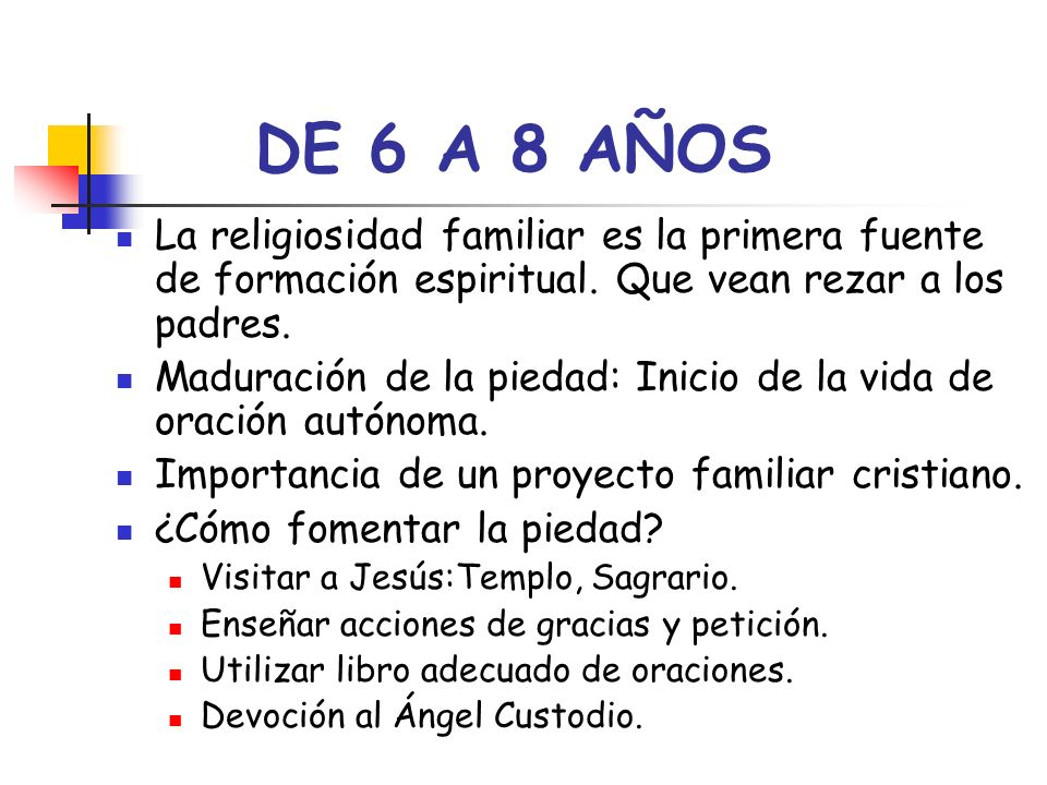 DE 6 A 8 AÑOS La religiosidad familiar es la primera fuente de formación espiritual. Que vean rezar a los padres. Maduración de la piedad: Inicio de l