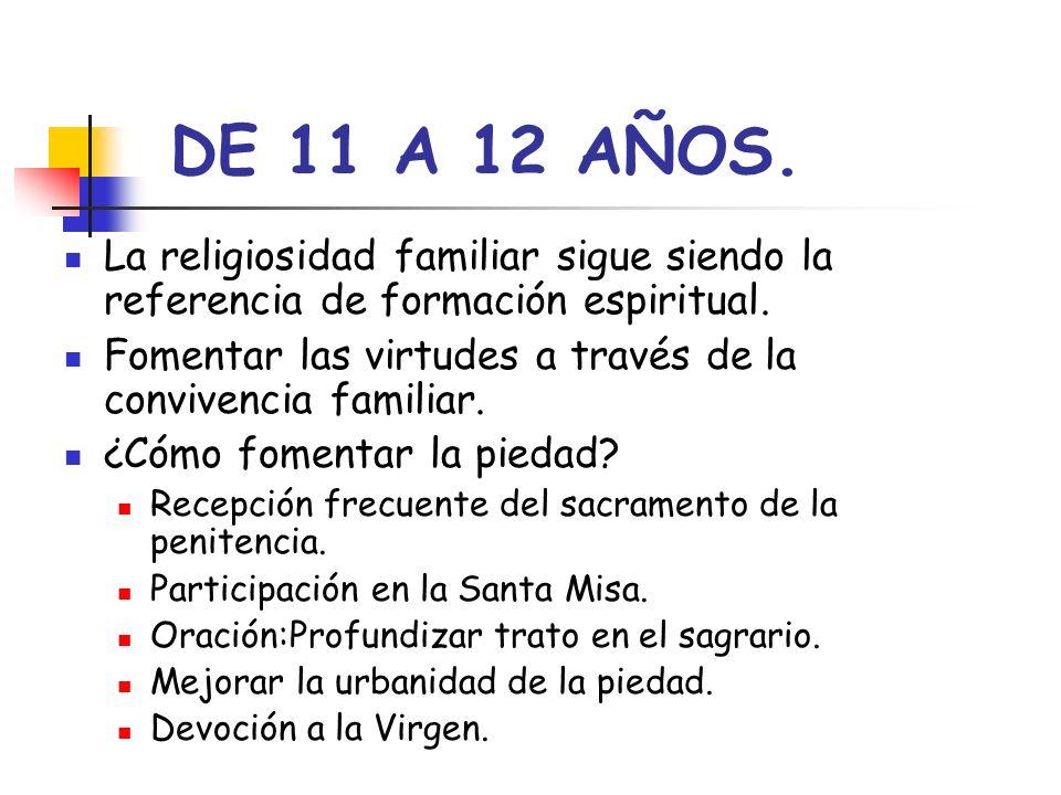 DE 11 A 12 AÑOS. La religiosidad familiar sigue siendo la referencia de formación espiritual. Fomentar las virtudes a través de la convivencia familia