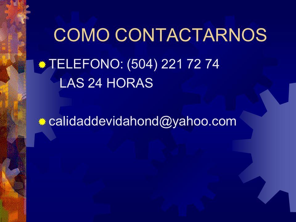COMO CONTACTARNOS TELEFONO: (504) 221 72 74 LAS 24 HORAS calidaddevidahond@yahoo.com