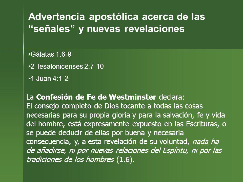 Advertencia apostólica acerca de las señales y nuevas revelaciones Gálatas 1:6-9 2 Tesalonicenses 2:7-10 1 Juan 4:1-2 La Confesión de Fe de Westminste