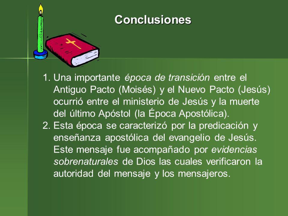 Conclusiones 1.Una importante época de transición entre el Antiguo Pacto (Moisés) y el Nuevo Pacto (Jesús) ocurrió entre el ministerio de Jesús y la m