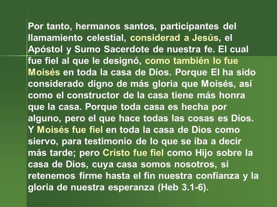 Por tanto, hermanos santos, participantes del llamamiento celestial, considerad a Jesús, el Apóstol y Sumo Sacerdote de nuestra fe. El cual fue fiel a