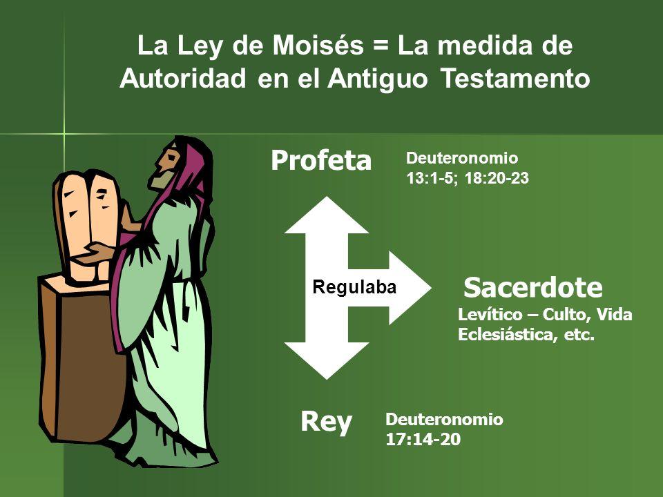 La Ley de Moisés = La medida de Autoridad en el Antiguo Testamento Profeta Sacerdote Rey Regulaba Deuteronomio 13:1-5; 18:20-23 Levítico – Culto, Vida