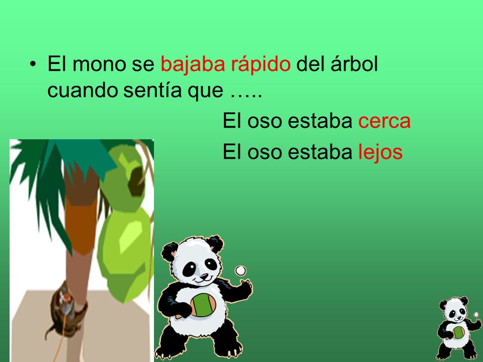 El mono se bajaba rápido del árbol cuando sentía que ….. El oso estaba cerca El oso estaba lejos