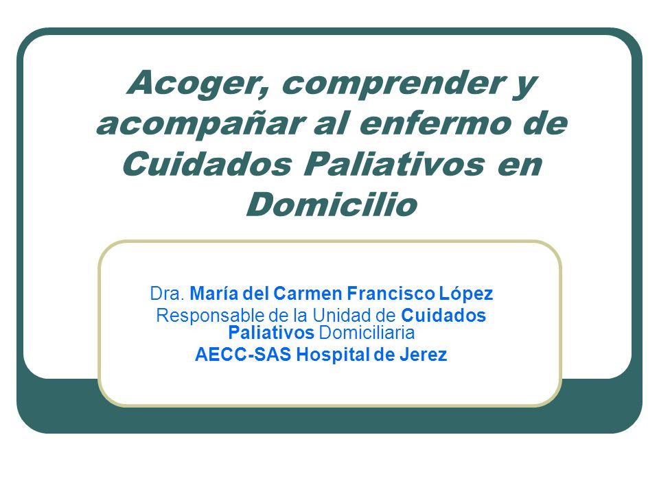 Acoger, comprender y acompañar al enfermo de Cuidados Paliativos en Domicilio Dra. María del Carmen Francisco López Responsable de la Unidad de Cuidad