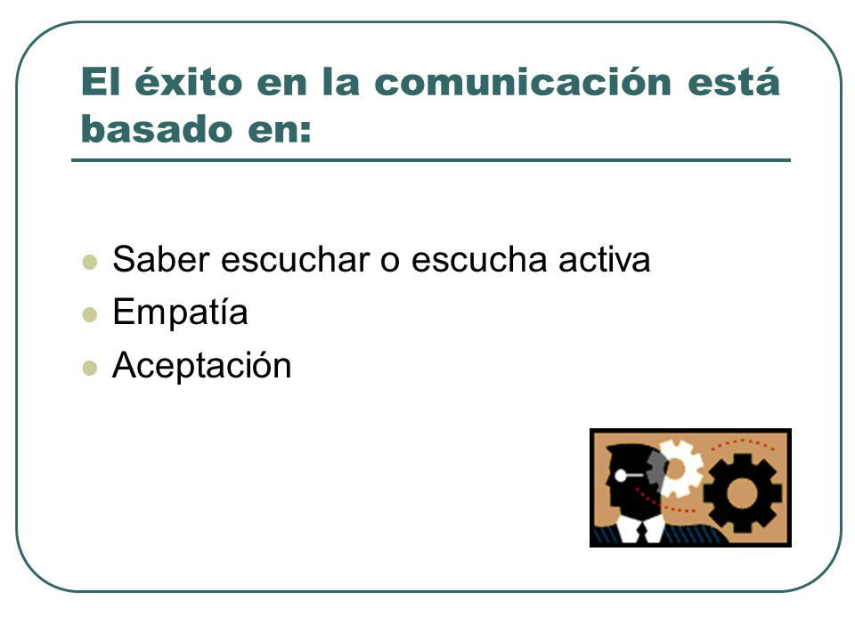 El éxito en la comunicación está basado en: Saber escuchar o escucha activa Empatía Aceptación