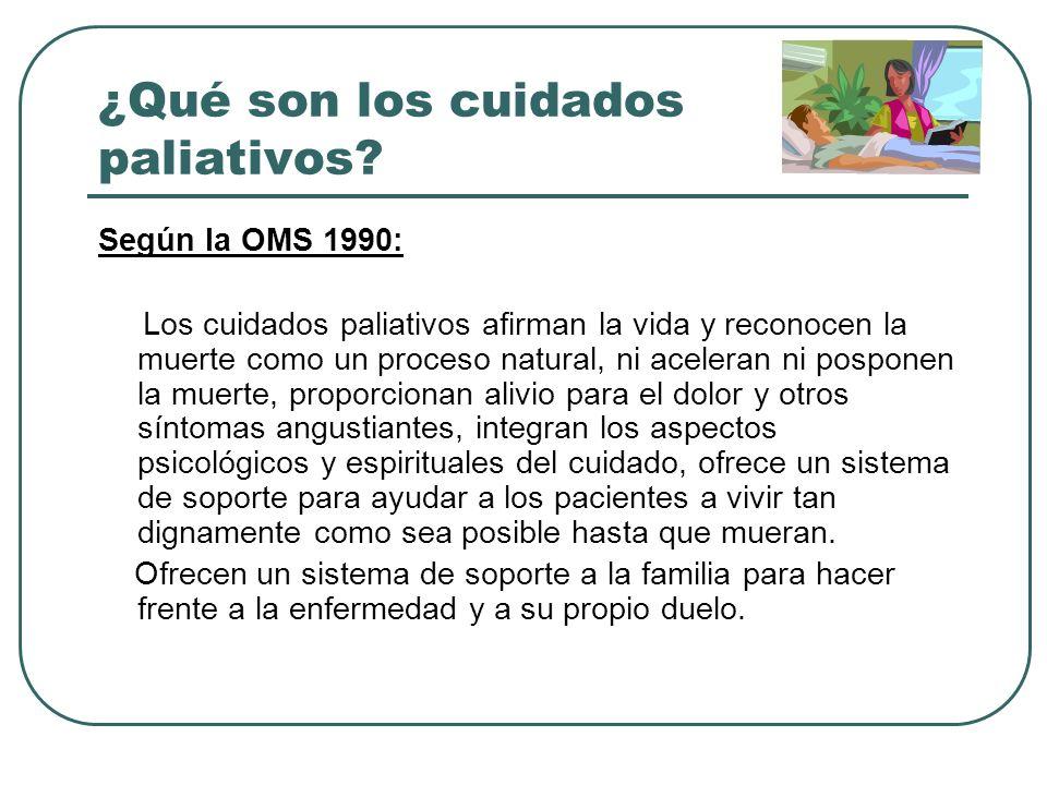 ¿Qué son los cuidados paliativos? Según la OMS 1990: Los cuidados paliativos afirman la vida y reconocen la muerte como un proceso natural, ni acelera