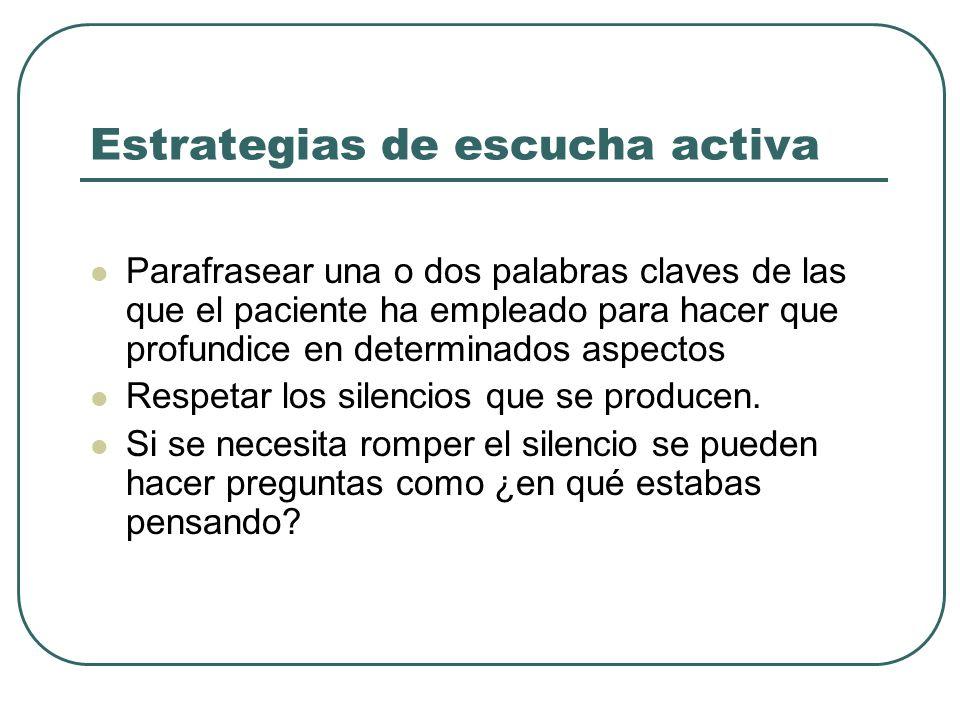 Estrategias de escucha activa Parafrasear una o dos palabras claves de las que el paciente ha empleado para hacer que profundice en determinados aspec