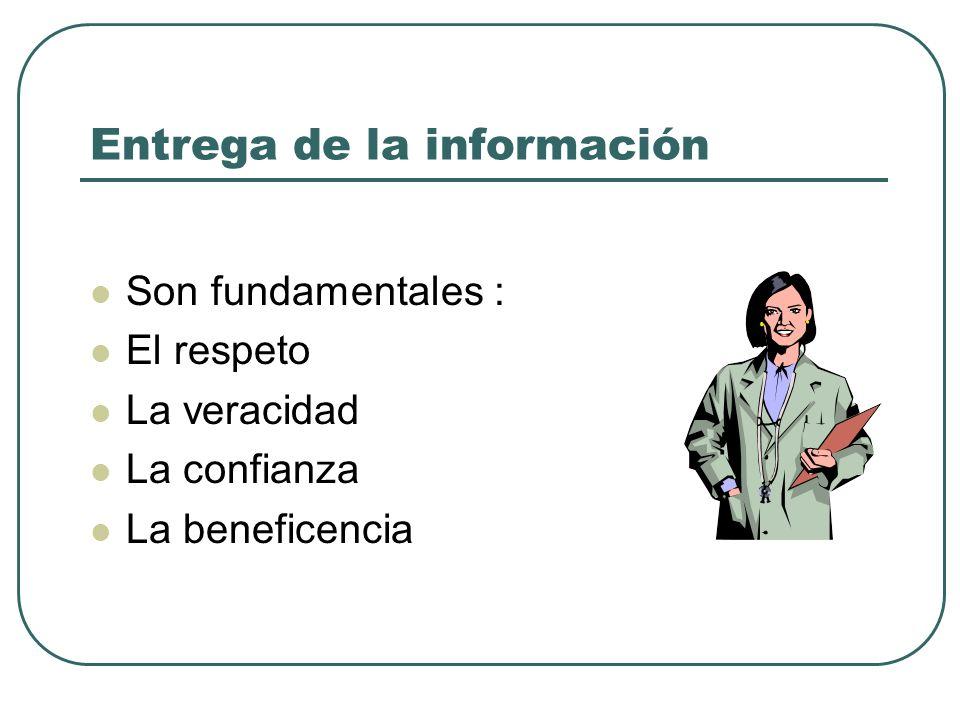 Entrega de la información Son fundamentales : El respeto La veracidad La confianza La beneficencia