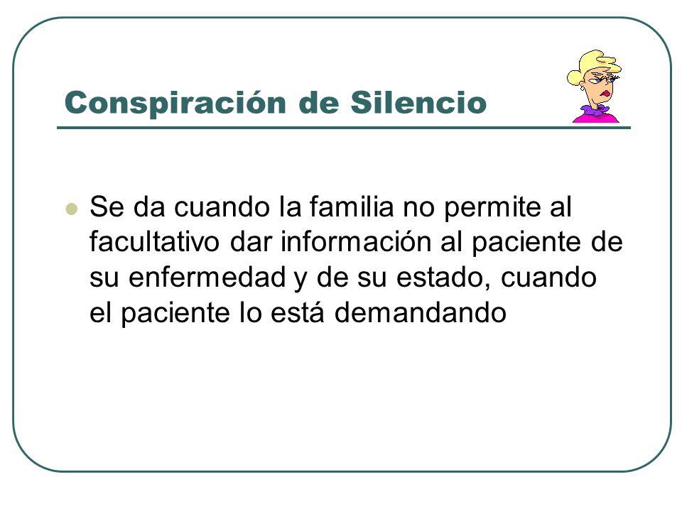 Conspiración de Silencio Se da cuando la familia no permite al facultativo dar información al paciente de su enfermedad y de su estado, cuando el paci