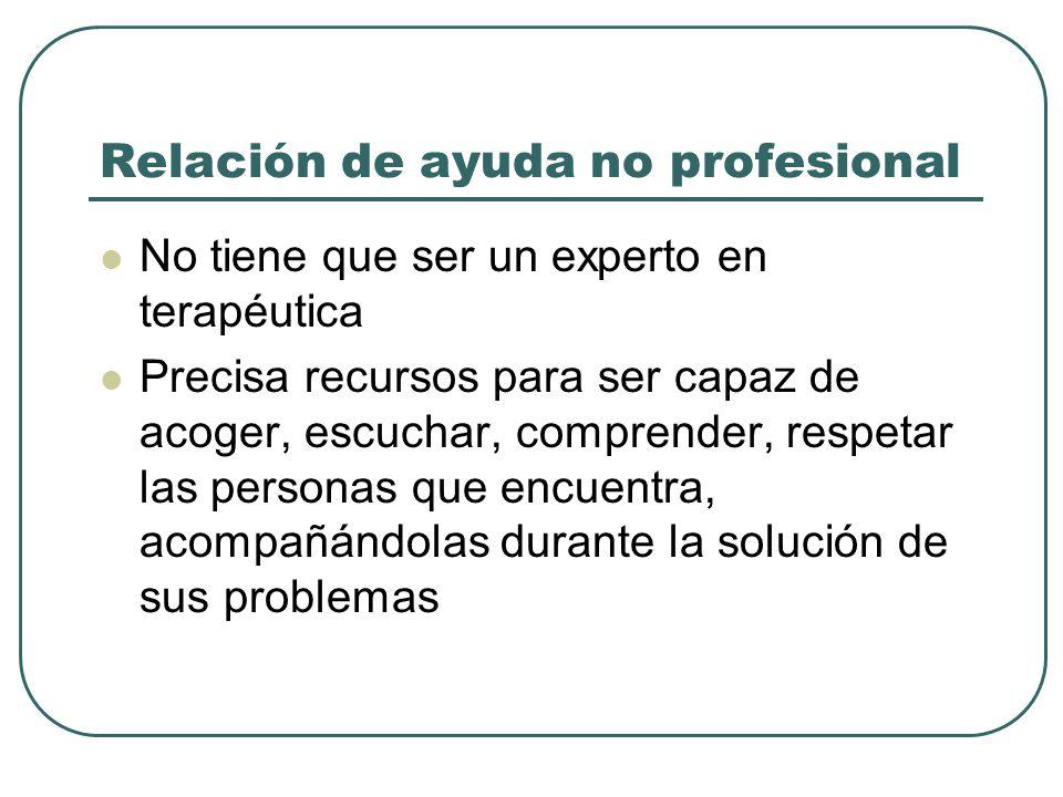 Relación de ayuda no profesional No tiene que ser un experto en terapéutica Precisa recursos para ser capaz de acoger, escuchar, comprender, respetar