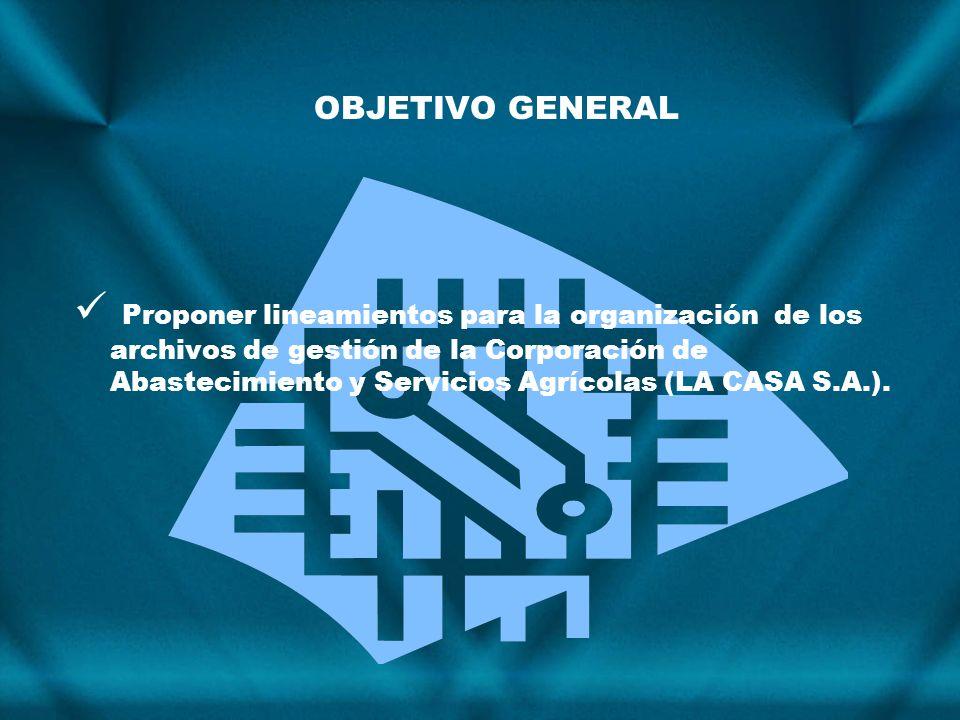OBJETIVO GENERAL Proponer lineamientos para la organización de los archivos de gestión de la Corporación de Abastecimiento y Servicios Agrícolas (LA C