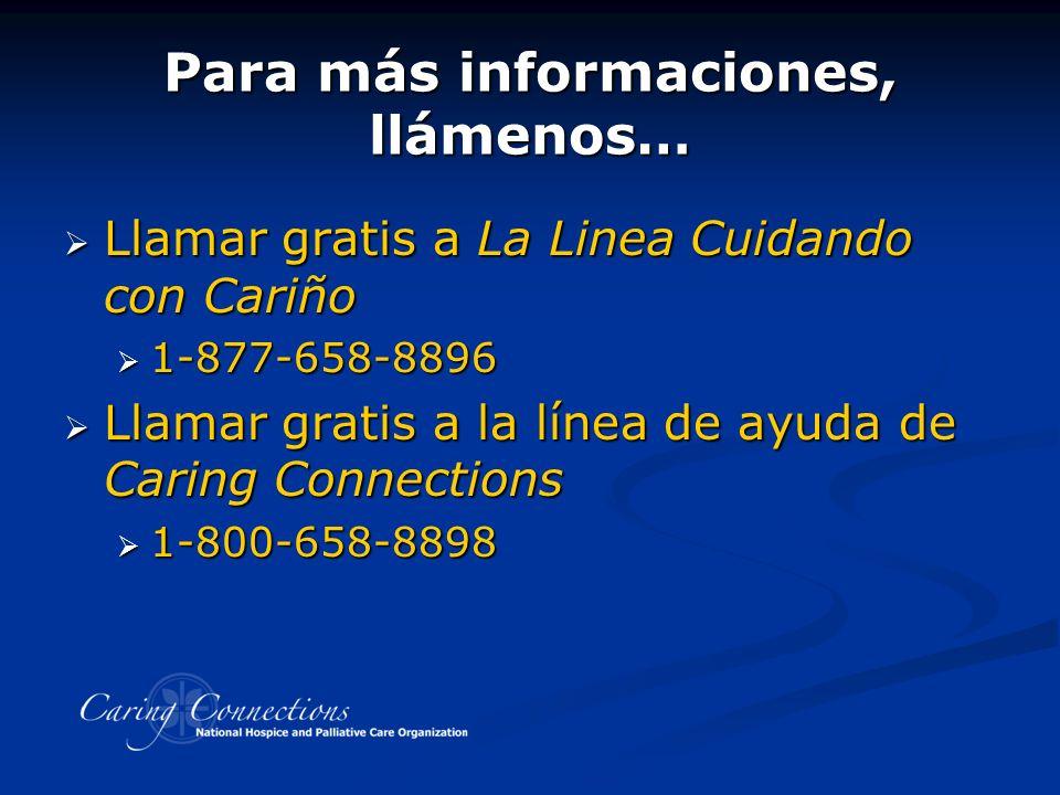 Para más informaciones, llámenos… Llamar gratis a La Linea Cuidando con Cariño Llamar gratis a La Linea Cuidando con Cariño 1-877-658-8896 1-877-658-8896 Llamar gratis a la línea de ayuda de Caring Connections Llamar gratis a la línea de ayuda de Caring Connections 1-800-658-8898 1-800-658-8898