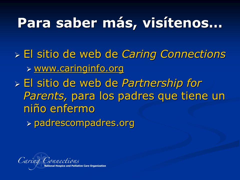 Para saber más, visítenos… El sitio de web de Caring Connections El sitio de web de Caring Connections www.caringinfo.org www.caringinfo.org www.caringinfo.org El sitio de web de Partnership for Parents, para los padres que tiene un niño enfermo El sitio de web de Partnership for Parents, para los padres que tiene un niño enfermo padrescompadres.org padrescompadres.org