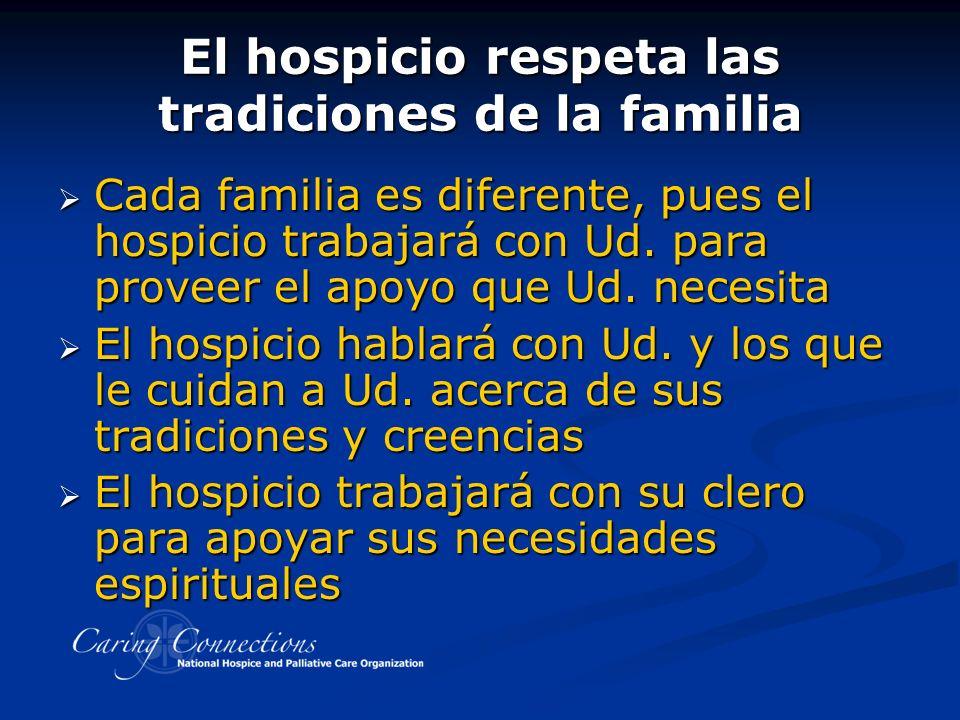 El hospicio respeta las tradiciones de la familia Cada familia es diferente, pues el hospicio trabajará con Ud.