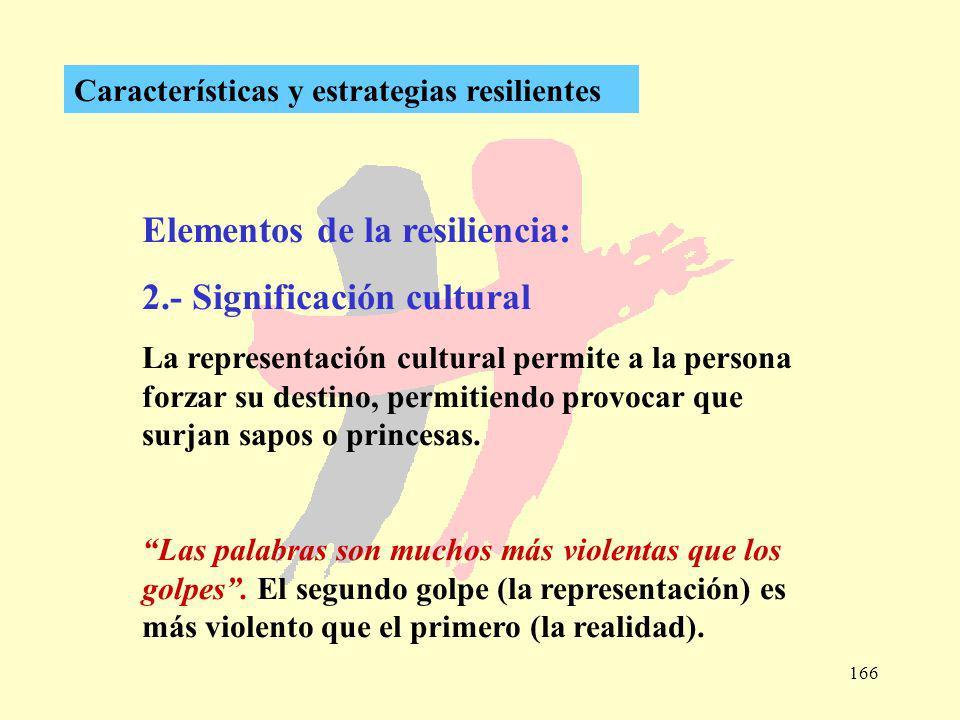 166 Características y estrategias resilientes Elementos de la resiliencia: 2.- Significación cultural La representación cultural permite a la persona
