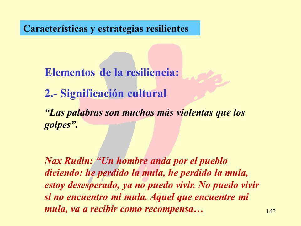 167 Características y estrategias resilientes Elementos de la resiliencia: 2.- Significación cultural Las palabras son muchos más violentas que los go