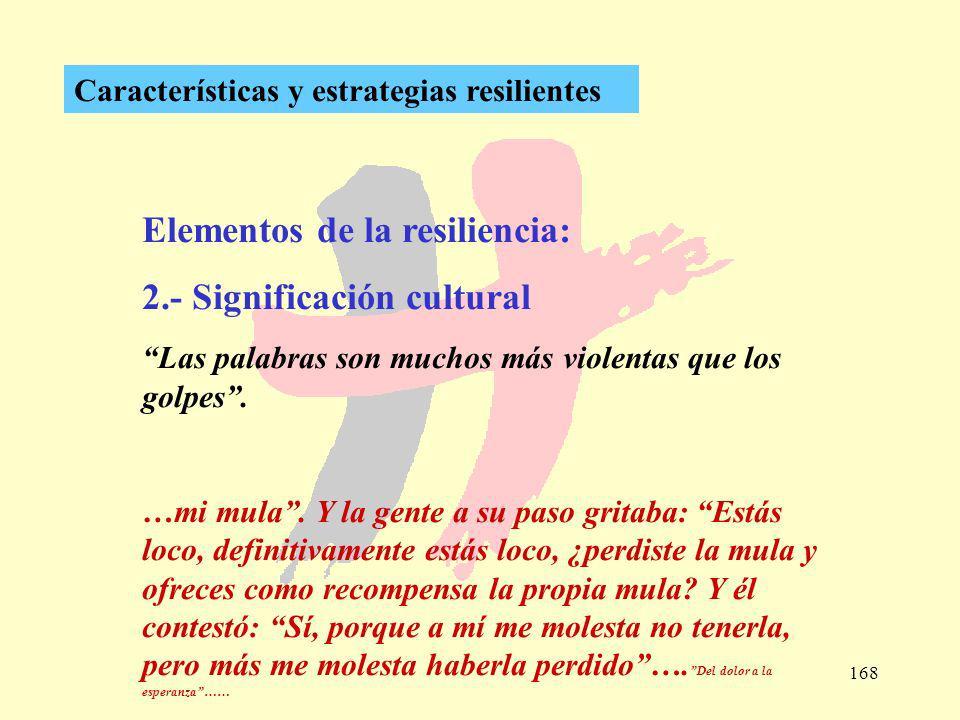 168 Características y estrategias resilientes Elementos de la resiliencia: 2.- Significación cultural Las palabras son muchos más violentas que los go
