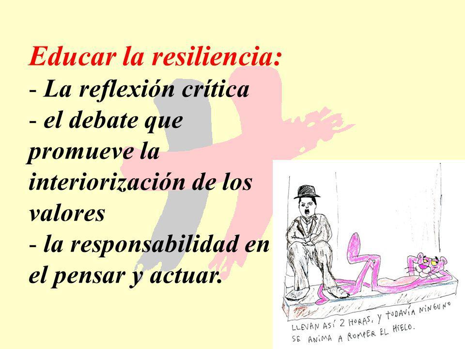 175 Educar la resiliencia: - La reflexión crítica - el debate que promueve la interiorización de los valores - la responsabilidad en el pensar y actua