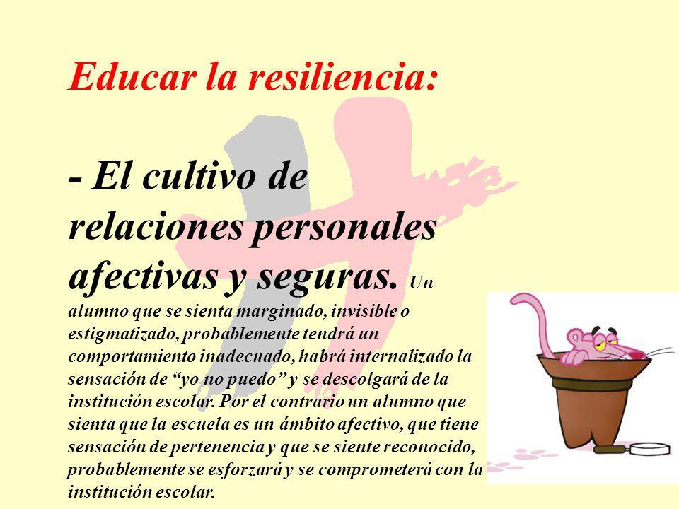177 Educar la resiliencia: - El cultivo de relaciones personales afectivas y seguras. Un alumno que se sienta marginado, invisible o estigmatizado, pr