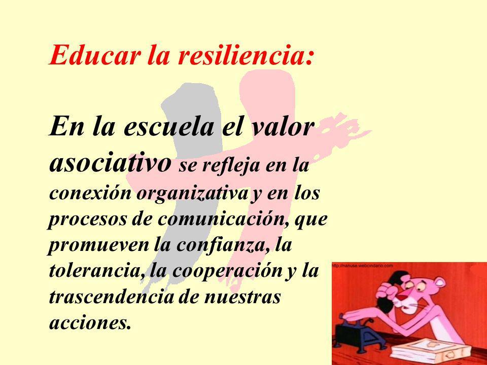 181 Educar la resiliencia: En la escuela el valor asociativo se refleja en la conexión organizativa y en los procesos de comunicación, que promueven l