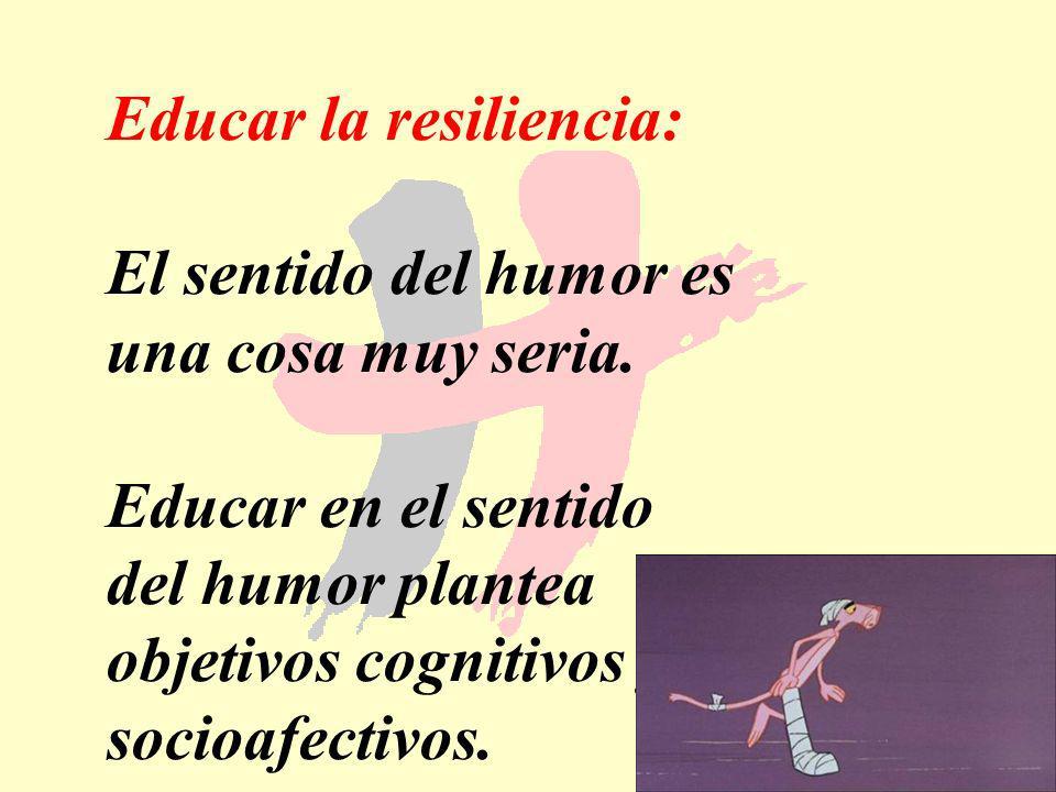 182 Educar la resiliencia: El sentido del humor es una cosa muy seria. Educar en el sentido del humor plantea objetivos cognitivos y socioafectivos.