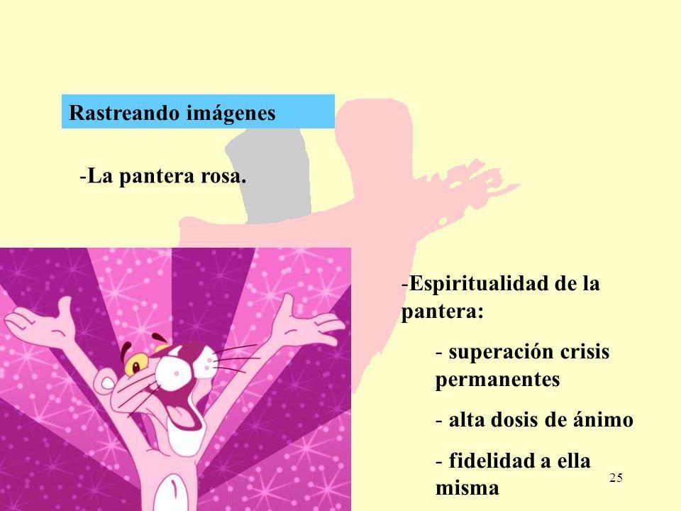 25 -La pantera rosa. Rastreando imágenes -Espiritualidad de la pantera: - superación crisis permanentes - alta dosis de ánimo - fidelidad a ella misma