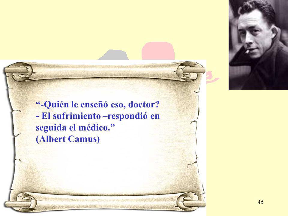 46 -Quién le enseñó eso, doctor? - El sufrimiento –respondió en seguida el médico. (Albert Camus)