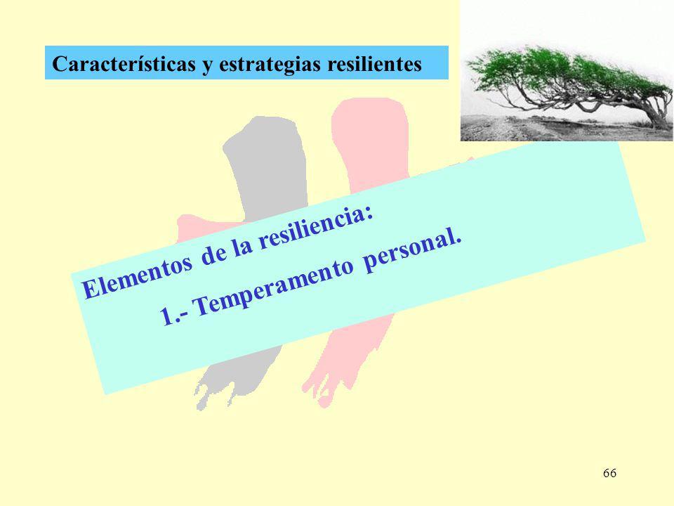 66 Características y estrategias resilientes Elementos de la resiliencia: 1.- Temperamento personal.