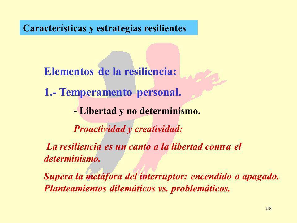 68 Características y estrategias resilientes Elementos de la resiliencia: 1.- Temperamento personal. - Libertad y no determinismo. Proactividad y crea