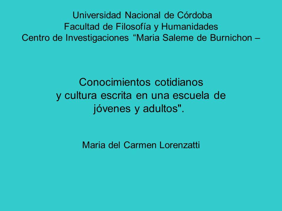 Universidad Nacional de Córdoba Facultad de Filosofía y Humanidades Centro de Investigaciones Maria Saleme de Burnichon – Conocimientos cotidianos y cultura escrita en una escuela de jóvenes y adultos .
