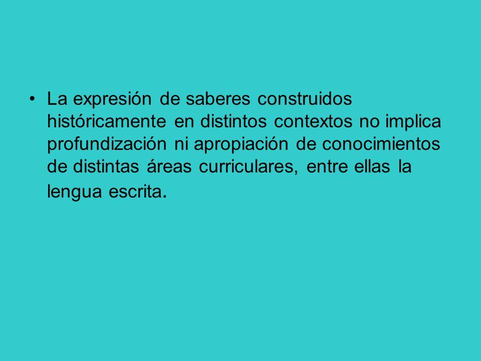 La expresión de saberes construidos históricamente en distintos contextos no implica profundización ni apropiación de conocimientos de distintas áreas curriculares, entre ellas la lengua escrita.