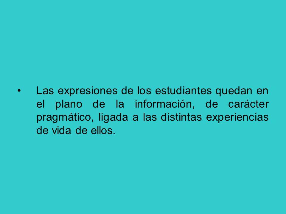 Las expresiones de los estudiantes quedan en el plano de la información, de carácter pragmático, ligada a las distintas experiencias de vida de ellos.