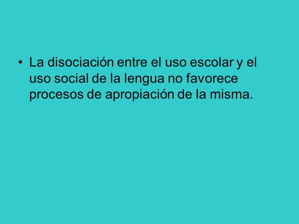 La disociación entre el uso escolar y el uso social de la lengua no favorece procesos de apropiación de la misma.