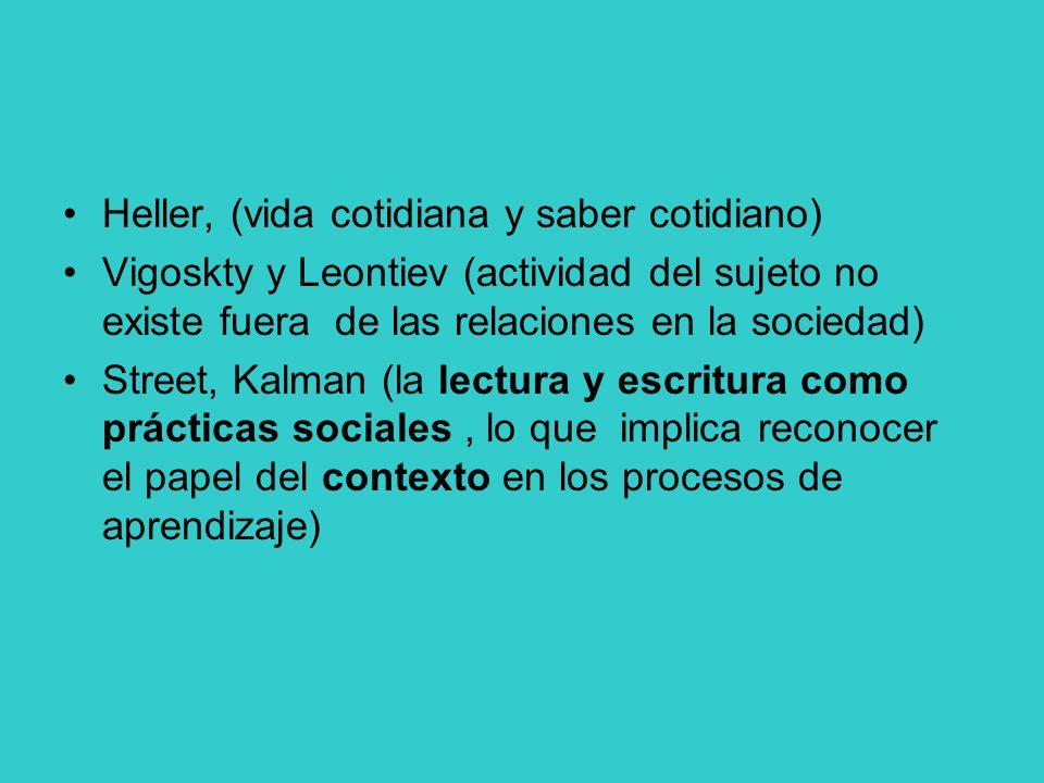 Heller, (vida cotidiana y saber cotidiano) Vigoskty y Leontiev (actividad del sujeto no existe fuera de las relaciones en la sociedad) Street, Kalman (la lectura y escritura como prácticas sociales, lo que implica reconocer el papel del contexto en los procesos de aprendizaje)
