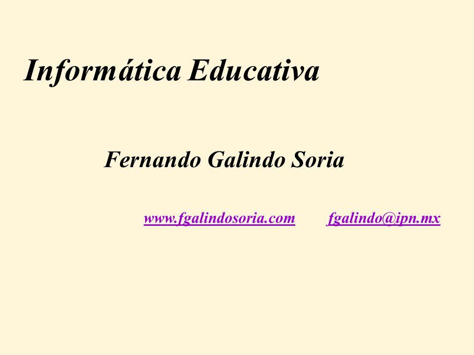 Informática Educativa www.fgalindosoria.comwww.fgalindosoria.com fgalindo@ipn.mxfgalindo@ipn.mx Fernando Galindo Soria