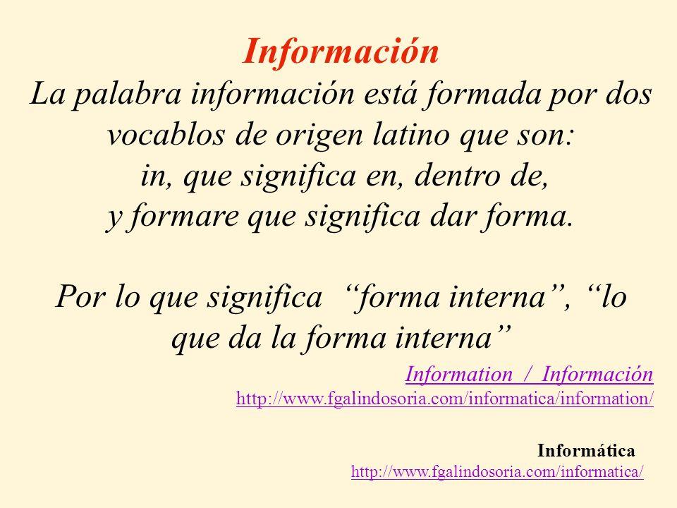 Informática http://www.fgalindosoria.com/informatica/ Información La palabra información está formada por dos vocablos de origen latino que son: in, que significa en, dentro de, y formare que significa dar forma.