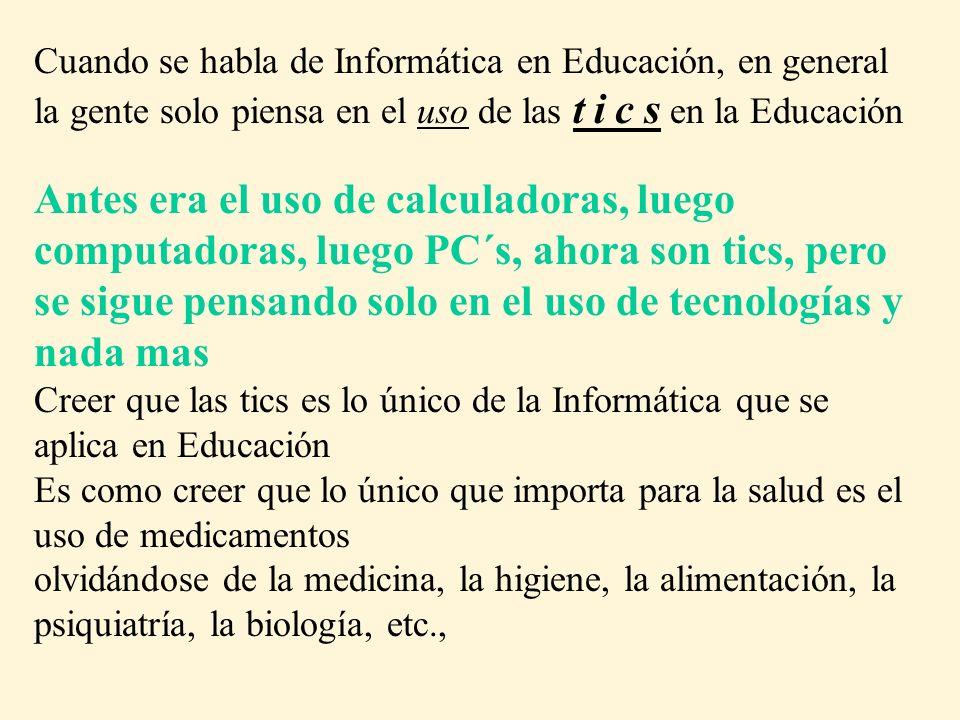 Cuando se habla de Informática en Educación, en general la gente solo piensa en el uso de las t i c s en la Educación Antes era el uso de calculadoras