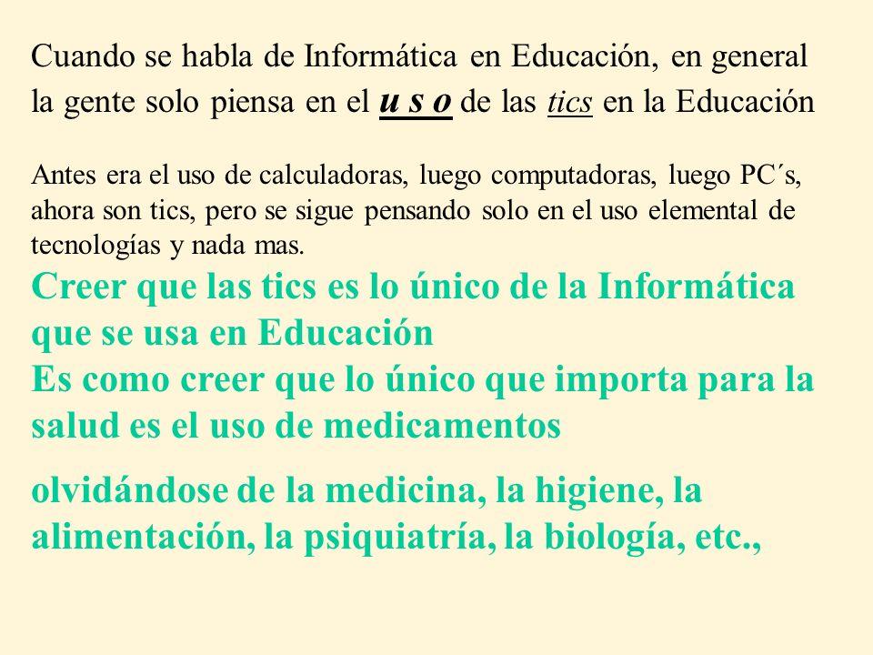 Cuando se habla de Informática en Educación, en general la gente solo piensa en el u s o de las tics en la Educación Antes era el uso de calculadoras, luego computadoras, luego PC´s, ahora son tics, pero se sigue pensando solo en el uso elemental de tecnologías y nada mas.
