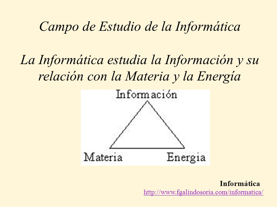 Informática http://www.fgalindosoria.com/informatica/ Campo de Estudio de la Informática La Informática estudia la Información y su relación con la Ma