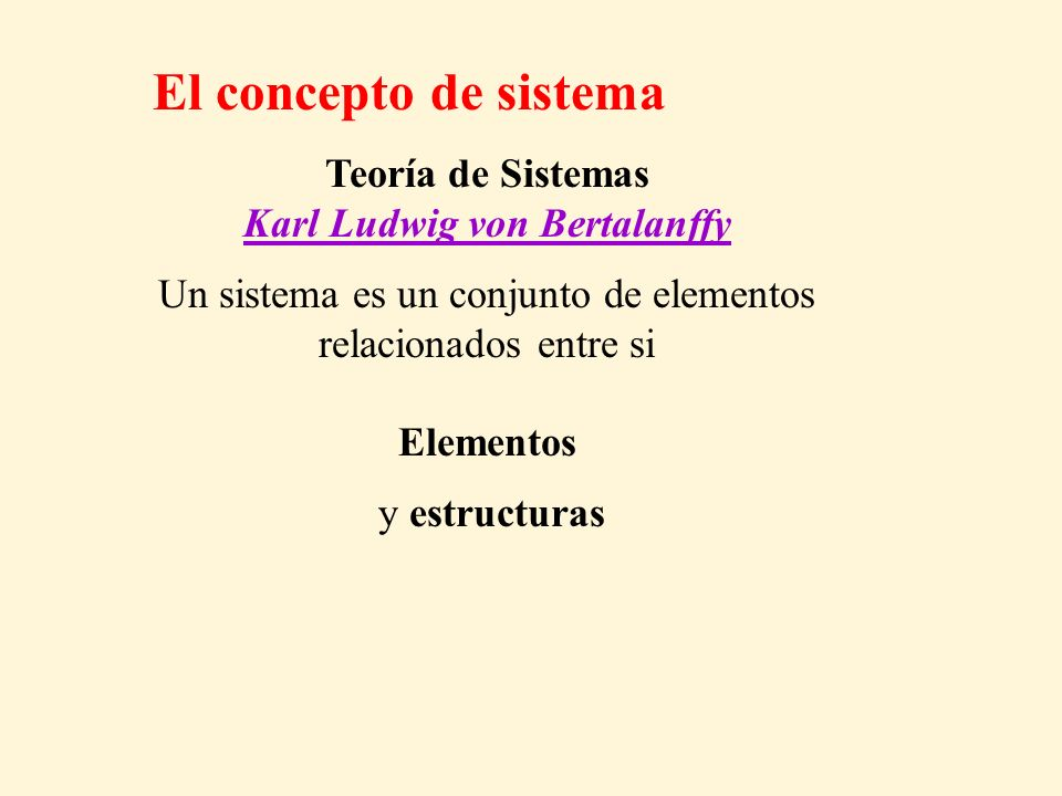 Teoría de Sistemas Karl Ludwig von Bertalanffy Un sistema es un conjunto de elementos relacionados entre si Elementos y estructuras El concepto de sis