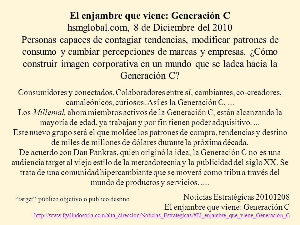 El enjambre que viene: Generación C hsmglobal.com, 8 de Diciembre del 2010 Personas capaces de contagiar tendencias, modificar patrones de consumo y cambiar percepciones de marcas y empresas.