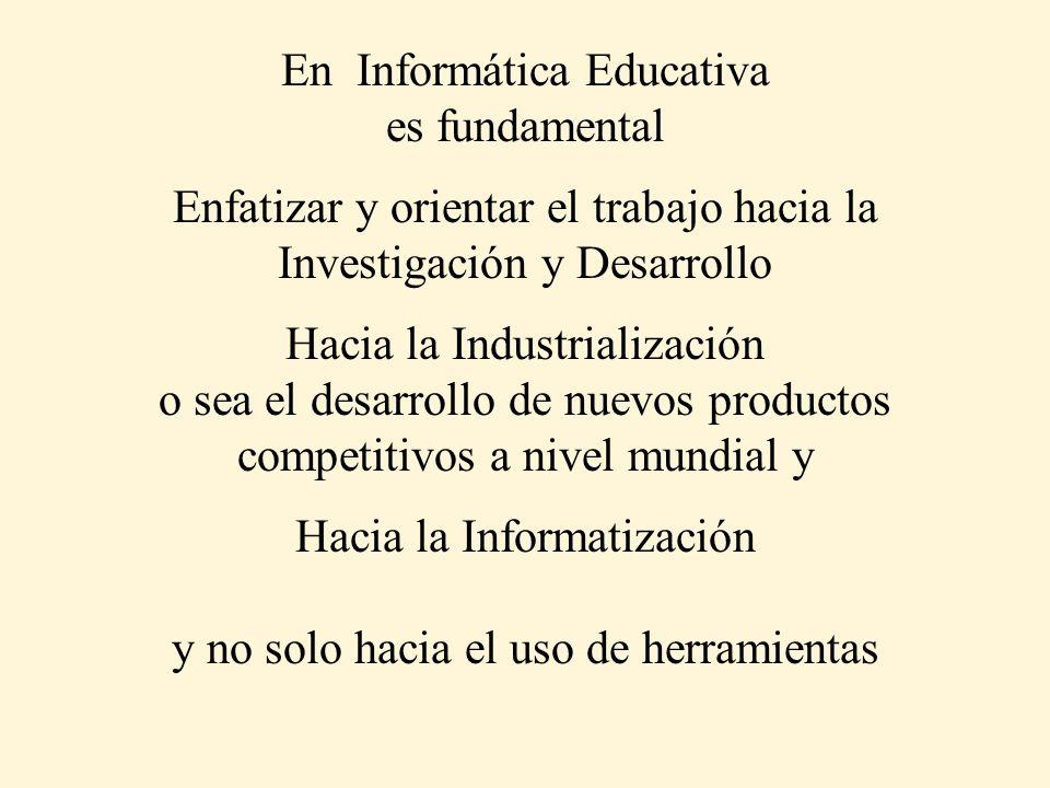 En Informática Educativa es fundamental Enfatizar y orientar el trabajo hacia la Investigación y Desarrollo Hacia la Industrialización o sea el desarr