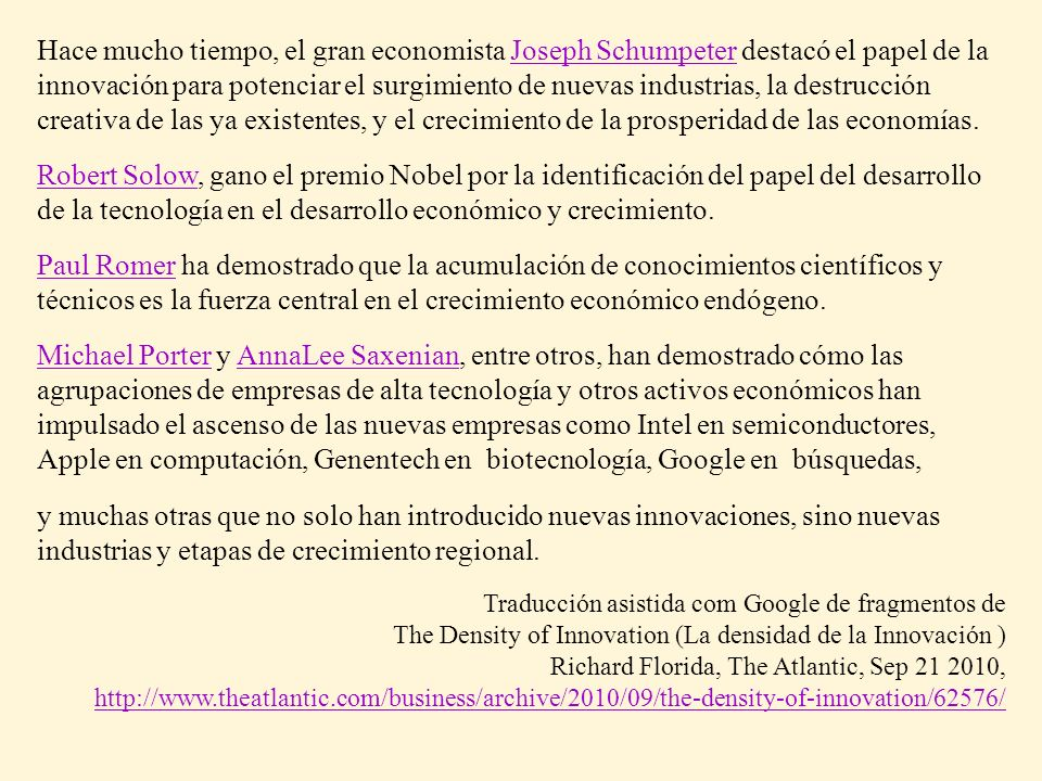 Hace mucho tiempo, el gran economista Joseph Schumpeter destacó el papel de la innovación para potenciar el surgimiento de nuevas industrias, la destrucción creativa de las ya existentes, y el crecimiento de la prosperidad de las economías.Joseph Schumpeter Robert SolowRobert Solow, gano el premio Nobel por la identificación del papel del desarrollo de la tecnología en el desarrollo económico y crecimiento.