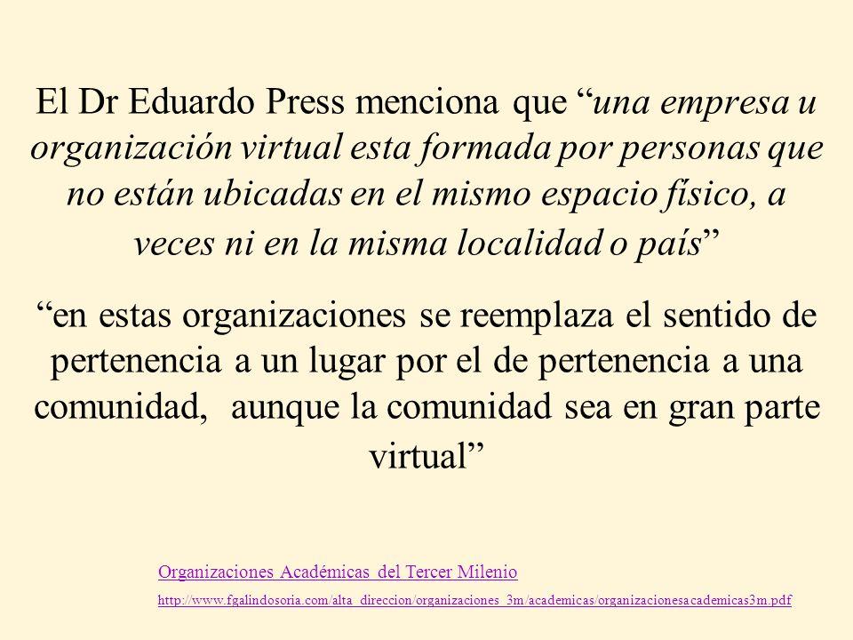 El Dr Eduardo Press menciona que una empresa u organización virtual esta formada por personas que no están ubicadas en el mismo espacio físico, a vece