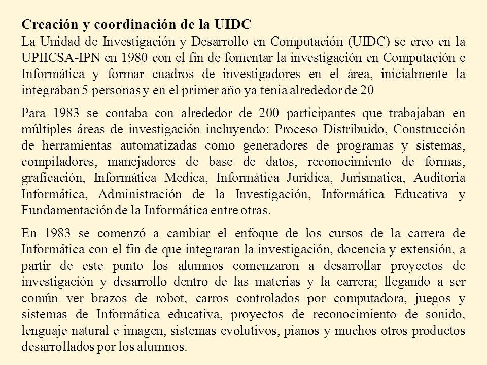 Creación y coordinación de la UIDC La Unidad de Investigación y Desarrollo en Computación (UIDC) se creo en la UPIICSA-IPN en 1980 con el fin de fomentar la investigación en Computación e Informática y formar cuadros de investigadores en el área, inicialmente la integraban 5 personas y en el primer año ya tenia alrededor de 20 Para 1983 se contaba con alrededor de 200 participantes que trabajaban en múltiples áreas de investigación incluyendo: Proceso Distribuido, Construcción de herramientas automatizadas como generadores de programas y sistemas, compiladores, manejadores de base de datos, reconocimiento de formas, graficación, Informática Medica, Informática Jurídica, Jurismatica, Auditoria Informática, Administración de la Investigación, Informática Educativa y Fundamentación de la Informática entre otras.