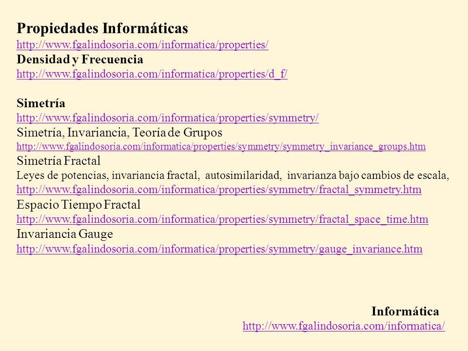 Informática http://www.fgalindosoria.com/informatica/ Propiedades Informáticas http://www.fgalindosoria.com/informatica/properties/ Densidad y Frecuencia http://www.fgalindosoria.com/informatica/properties/d_f/ Simetría http://www.fgalindosoria.com/informatica/properties/symmetry/ Simetría, Invariancia, Teoría de Grupos http://www.fgalindosoria.com/informatica/properties/symmetry/symmetry_invariance_groups.htm Simetría Fractal Leyes de potencias, invariancia fractal, autosimilaridad, invarianza bajo cambios de escala, http://www.fgalindosoria.com/informatica/properties/symmetry/fractal_symmetry.htm Espacio Tiempo Fractal http://www.fgalindosoria.com/informatica/properties/symmetry/fractal_space_time.htm Invariancia Gauge http://www.fgalindosoria.com/informatica/properties/symmetry/gauge_invariance.htm