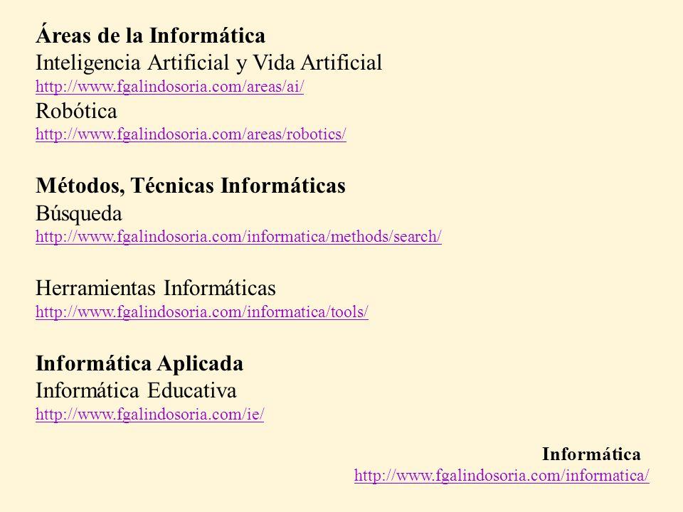 Informática http://www.fgalindosoria.com/informatica/ Áreas de la Informática Inteligencia Artificial y Vida Artificial http://www.fgalindosoria.com/areas/ai/ Robótica http://www.fgalindosoria.com/areas/robotics/ Métodos, Técnicas Informáticas Búsqueda http://www.fgalindosoria.com/informatica/methods/search/ Herramientas Informáticas http://www.fgalindosoria.com/informatica/tools/ Informática Aplicada Informática Educativa http://www.fgalindosoria.com/ie/