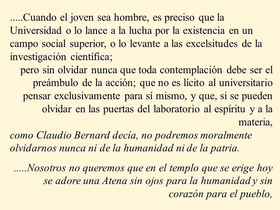 .....Cuando el joven sea hombre, es preciso que la Universidad o lo lance a la lucha por la existencia en un campo social superior, o lo levante a las excelsitudes de la investigación científica; pero sin olvidar nunca que toda contemplación debe ser el preámbulo de la acción; que no es lícito al universitario pensar exclusivamente para sí mismo, y que, si se pueden olvidar en las puertas del laboratorio al espíritu y a la materia, como Claudio Bernard decía, no podremos moralmente olvidarnos nunca ni de la humanidad ni de la patria......Nosotros no queremos que en el templo que se erige hoy se adore una Atena sin ojos para la humanidad y sin corazón para el pueblo,